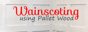 How to Add Wainscoting Using Pallet Wood
