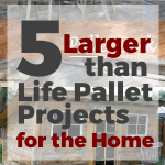 5 Larger Than Life Pallet Projects for the Home