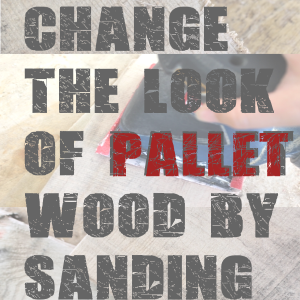 Change the look of Pallet Wood by Sanding