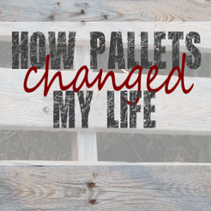 How Pallets Changed My Life
