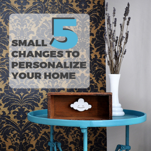 5 Small Changes to Personalize Your Home Featured