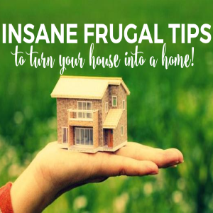 Insane Frugal Tips to Turn Your House into a Home