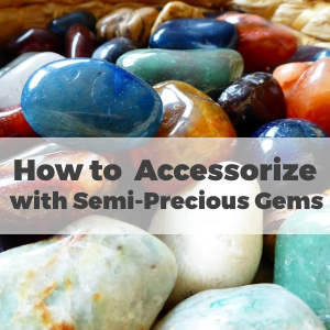 How to Accessorize with Semi-Precious Gems