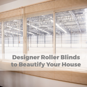 Designer Roller Blinds to Beautify Your House