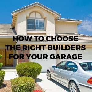 How to Choose the Right Builders for your Garage