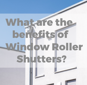 What Are the Benefits of Window Roller Shutters?