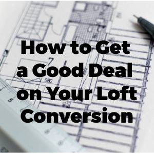 How to Get a Good Deal on Your Loft Conversion