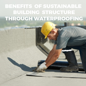Know the Benefits of Sustainable Building Structures through Waterproofing