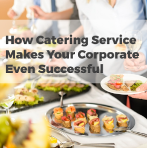 How Catering Service Makes Your Corporate Event Successful