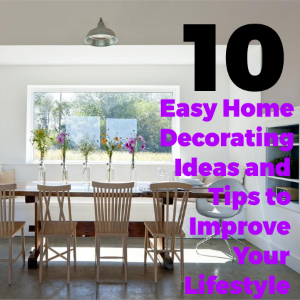 10 Easy Home Decorating Ideas and Tips To Improve Your Lifestyle