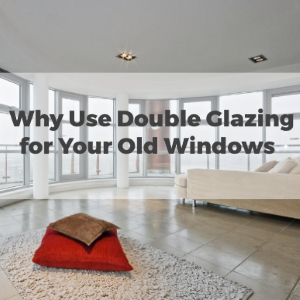 Why Use Double Glazing for Your Old Windows?