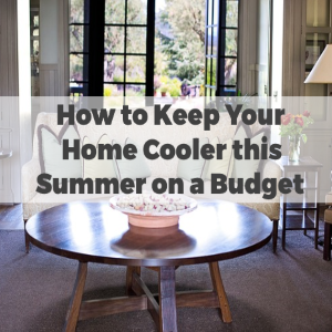 How to Keep your Home Cooler This Summer On a Budget