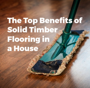 The Top Benefits of Solid Timber Flooring in a House