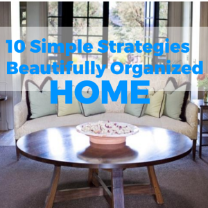 10 Simple Strategies to A Beautifully Organized Home