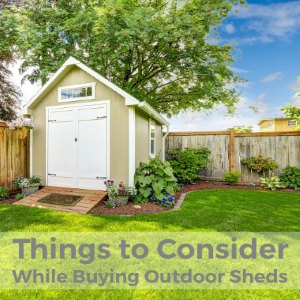 Things to Consider While Buying Outdoor Backyard Sheds