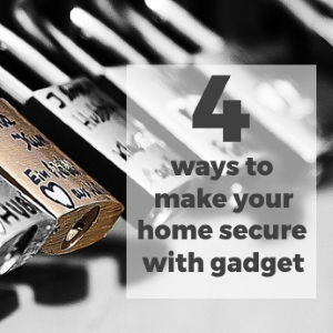 4 Ways To Make Your Home Secured With Smart Gadgets