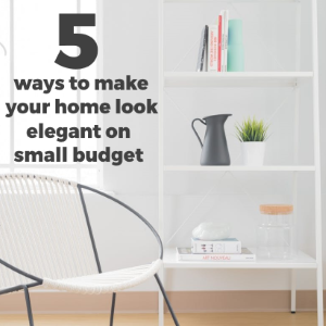 5 Ways to Make Your Home Look Elegant on a Small Budget