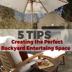 5 Tips For Creating the Perfect Backyard Entertaining Space