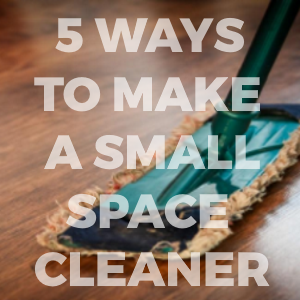 5 Best Ways You Can Make Your Small Space Cleaner