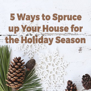 5 Ways to Spruce Up Your Home for the Holiday Season
