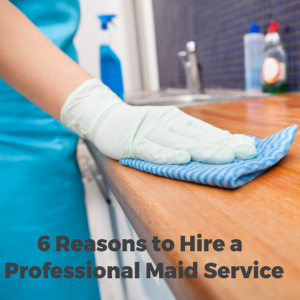 6 Sound Reasons to Hire a Professional Maid Service