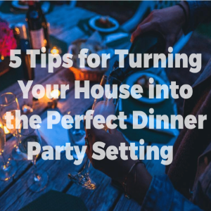 5 Tips for Turning Your Home into the Perfect Dinner Party Setting