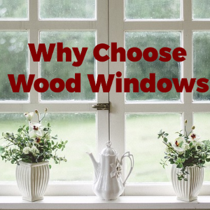 Real Reasons to Choose Wood Windows