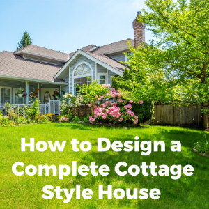 How to Design a Complete Cottage Style House