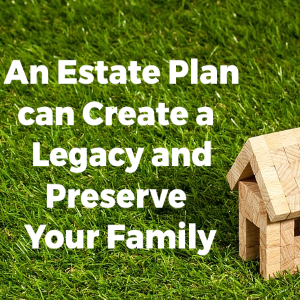 An Estate Plan Can Create a Legacy and Preserve Your Family Fortune