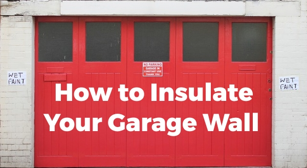 How To Insulate Your Garage Wall