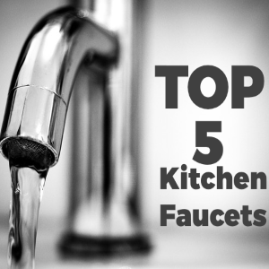 Top 5 Faucets for Your Kitchen