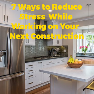 7 Ways to Reduce the Stress of Your Next Home Construction Project