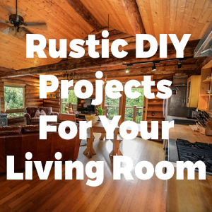 5 Rustic DIY Projects for Your Living Room