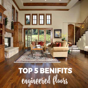 Top 5 Benefits of an Engineered Floors