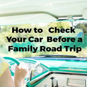 How to Check Your Car before a Family Road Trip