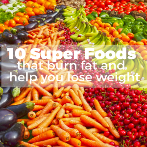 10 Super Foods that Burn Fat & Help You Lose Weight
