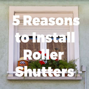 Top 5 Reasons for Installing Roller Shutters in Your House