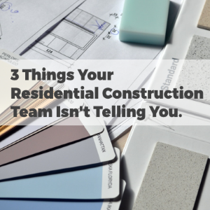 3 Things Your Residential Construction Team Isn't Telling You