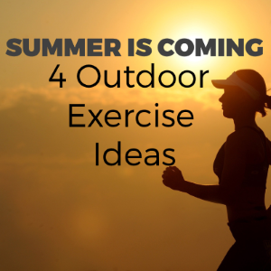 Summer Is Coming: 4 Outdoor Exercise Ideas