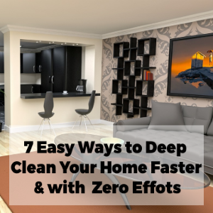 7 Easy Ways to Deep Clean Your Home Faster & With Zero Efforts