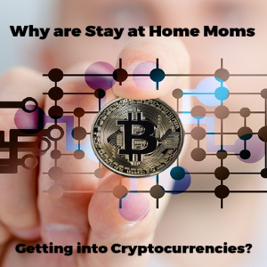 Crypto-moms – Why Stay at Home Moms are Getting into Cryptocurrencies