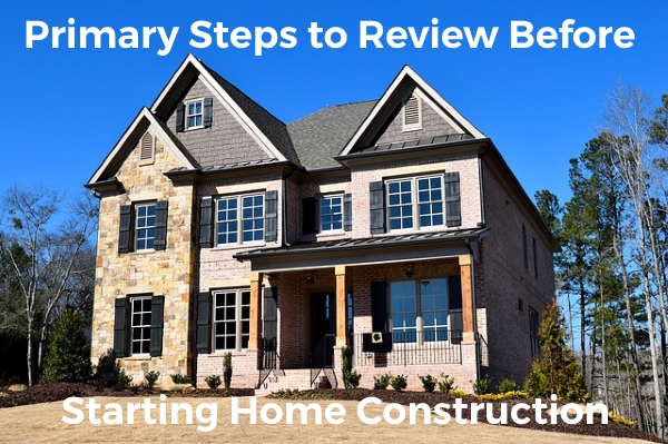 primary steps to review before starting the home construction