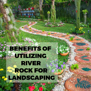 Different Uses and Benefits of Utilizing River Rock for Landscaping
