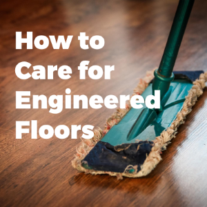How to care for your Engineered Hardwood Flooring