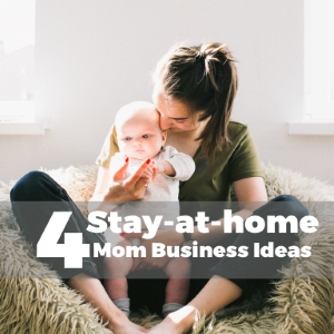 4 Top Stay-at-Home Mom Business Ideas