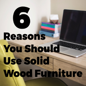 6 Good Reasons Why You Should Use Solid Wood Furniture at Home