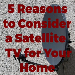 5 Reasons To Consider a Satellite TV for Your Home