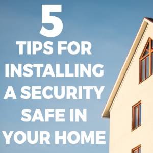 5 Tips for Installing a Security Safe in Your Home