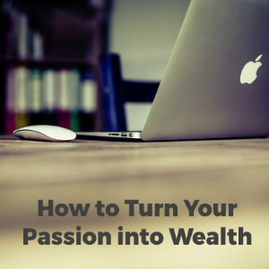How Can You Turn Passion Into Wealth?