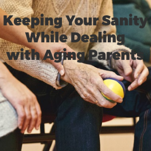 Keeping Your Sanity While Caring For Aging Parents